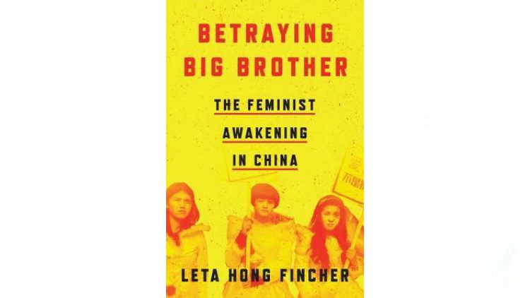 Betraying Big Brother: The Feminist Awakening in China by Leta Hong Fincher